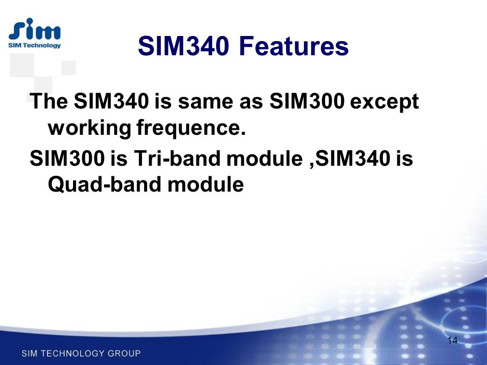 14 SIM340 Features The SIM340 is same as SIM300 except working frequence. SIM300 is Tri-band module,SIM340 is Quad-band module