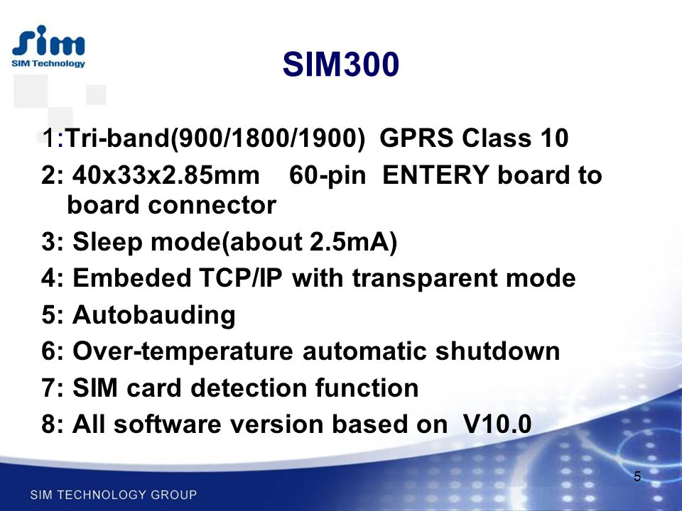 5 SIM300 1:Tri-band(900/1800/1900) GPRS Class 10 2: 40x33x2.85mm 60-pin ENTERY board to board connector 3: Sleep mode(about 2.5mA) 4: Embeded TCP/IP w