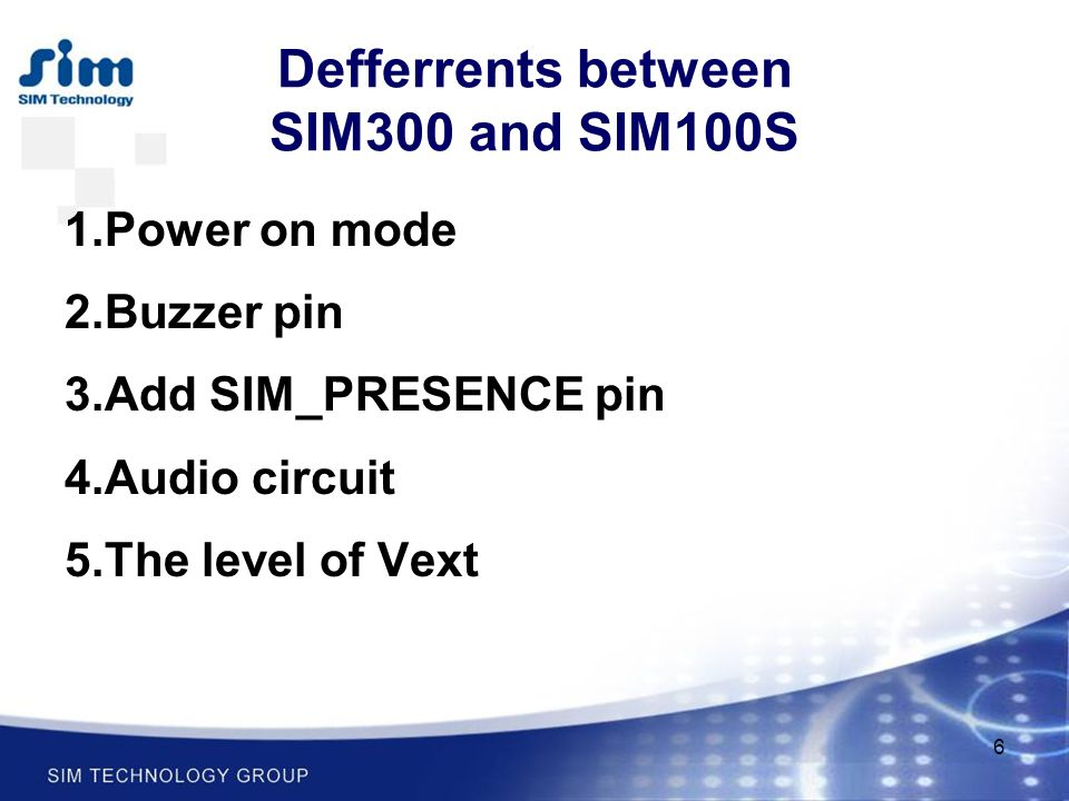 6 Defferrents between SIM300 and SIM100S 1.Power on mode 2.Buzzer pin 3.Add SIM_PRESENCE pin 4.Audio circuit 5.The level of Vext