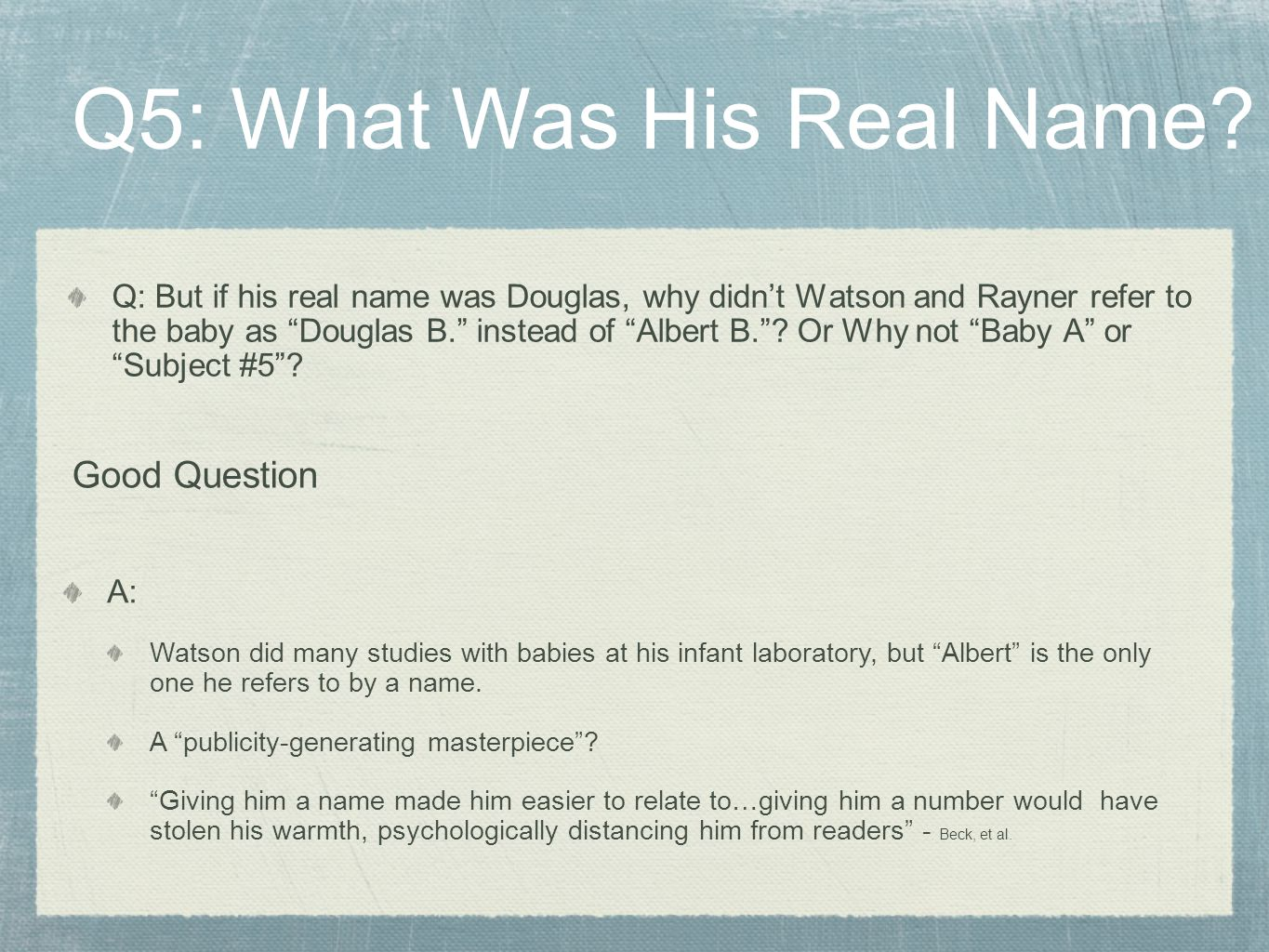 "Q: But if his real name was Douglas, why didn't Watson and Rayner refer to the baby as ""Douglas B."" instead of ""Albert B.""? Or Why not ""Baby A"" or ""Su"