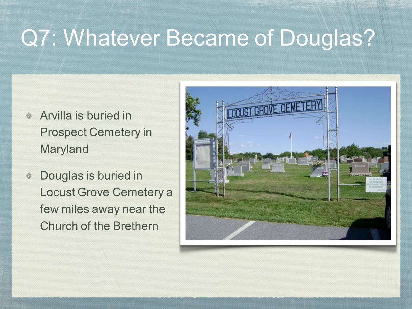 Arvilla is buried in Prospect Cemetery in Maryland Douglas is buried in Locust Grove Cemetery a few miles away near the Church of the Brethern Q7: Wha
