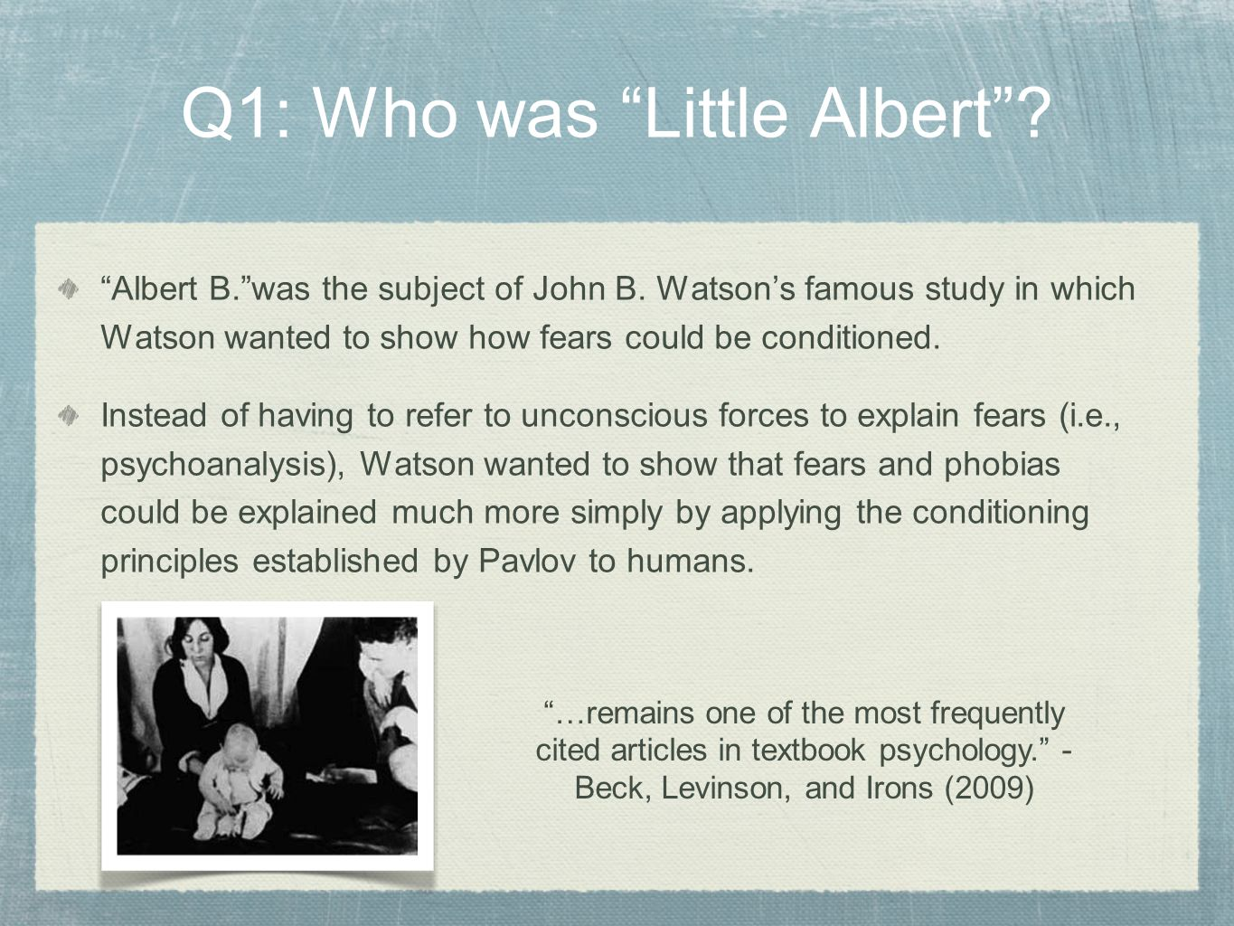 "Q1: Who was ""Little Albert""? ""Albert B.""was the subject of John B. Watson's famous study in which Watson wanted to show how fears could be conditioned"