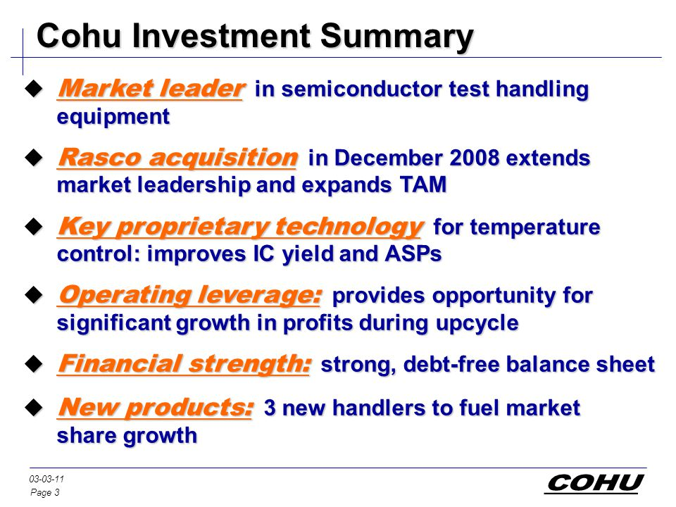 Page 3 03-03-11 Cohu Investment Summary  Market leader in semiconductor test handling equipment  Rasco acquisition in December 2008 extends market leadership and expands TAM  Key proprietary technology for temperature control: improves IC yield and ASPs  Operating leverage: provides opportunity for significant growth in profits during upcycle  Financial strength: strong, debt-free balance sheet  New products: 3 new handlers to fuel market share growth