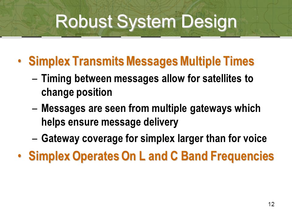 12 Robust System Design Simplex Transmits Messages Multiple Times Simplex Transmits Messages Multiple Times – Timing between messages allow for satellites to change position – Messages are seen from multiple gateways which helps ensure message delivery – Gateway coverage for simplex larger than for voice Simplex Operates On L and C Band Frequencies Simplex Operates On L and C Band Frequencies