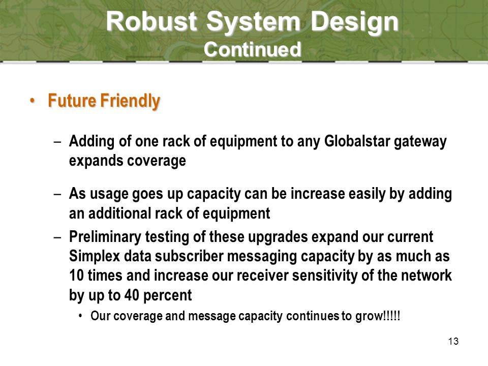 13 Robust System Design Continued Future Friendly Future Friendly – Adding of one rack of equipment to any Globalstar gateway expands coverage – As usage goes up capacity can be increase easily by adding an additional rack of equipment – Preliminary testing of these upgrades expand our current Simplex data subscriber messaging capacity by as much as 10 times and increase our receiver sensitivity of the network by up to 40 percent Our coverage and message capacity continues to grow!!!!!