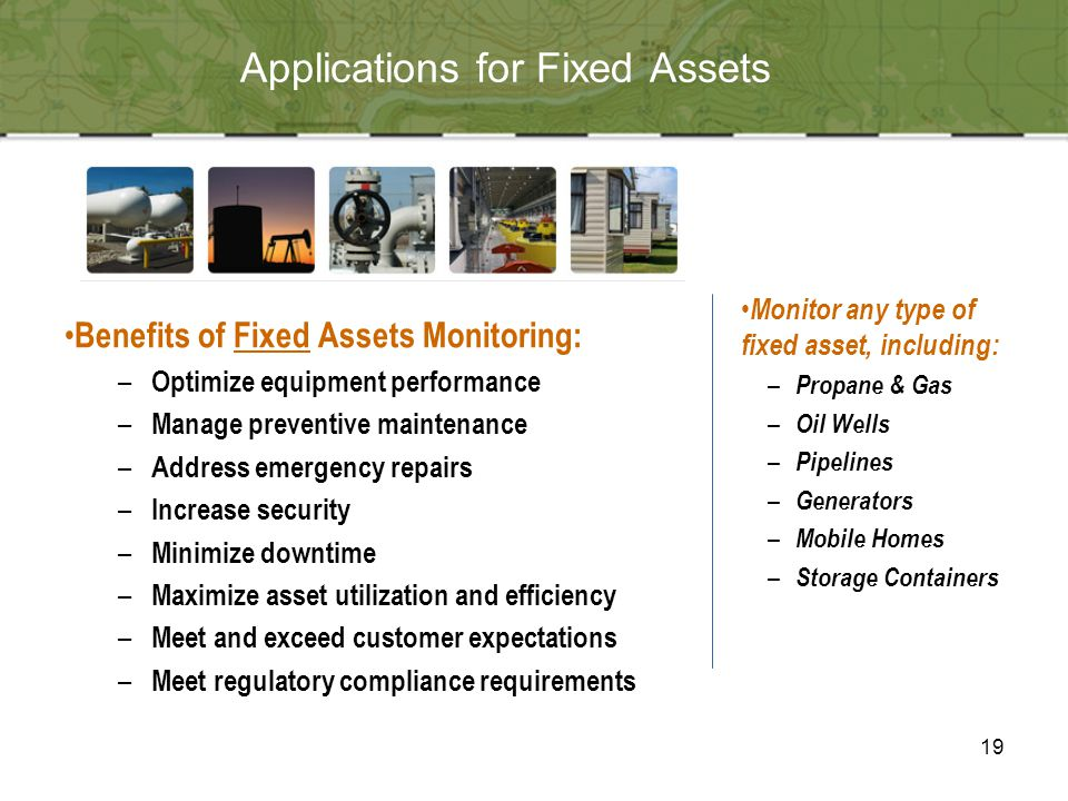19 Applications for Fixed Assets Benefits of Fixed Assets Monitoring: – Optimize equipment performance – Manage preventive maintenance – Address emergency repairs – Increase security – Minimize downtime – Maximize asset utilization and efficiency – Meet and exceed customer expectations – Meet regulatory compliance requirements Monitor any type of fixed asset, including: – Propane & Gas – Oil Wells – Pipelines – Generators – Mobile Homes – Storage Containers