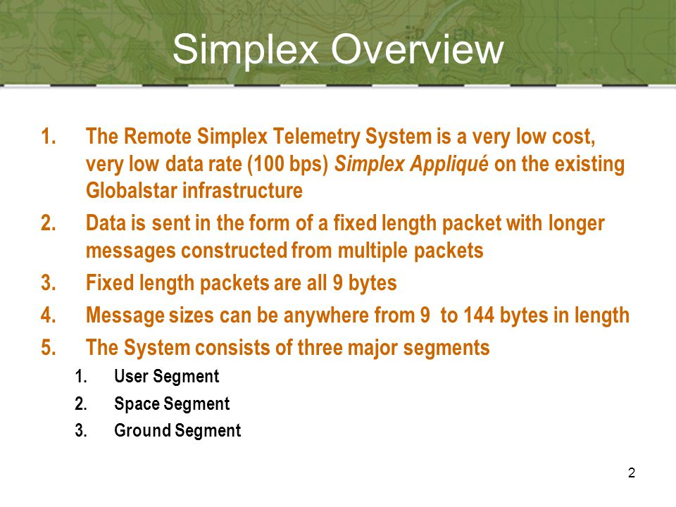 2 1.The Remote Simplex Telemetry System is a very low cost, very low data rate (100 bps) Simplex Appliqué on the existing Globalstar infrastructure 2.Data is sent in the form of a fixed length packet with longer messages constructed from multiple packets 3.Fixed length packets are all 9 bytes 4.Message sizes can be anywhere from 9 to 144 bytes in length 5.The System consists of three major segments 1.User Segment 2.Space Segment 3.Ground Segment