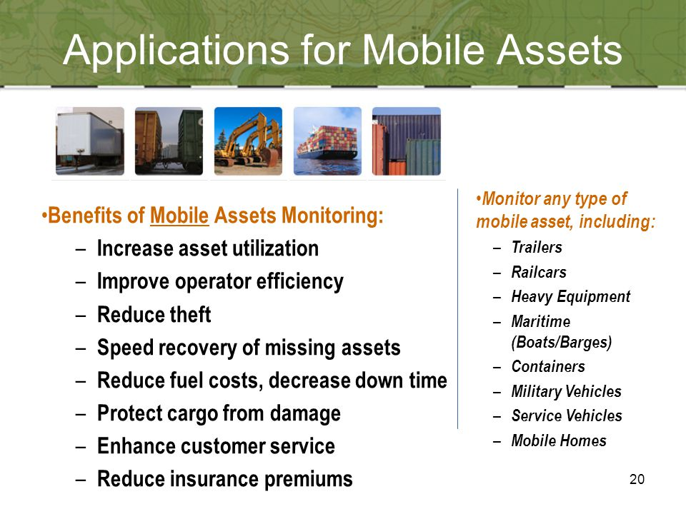 20 Benefits of Mobile Assets Monitoring: – Increase asset utilization – Improve operator efficiency – Reduce theft – Speed recovery of missing assets – Reduce fuel costs, decrease down time – Protect cargo from damage – Enhance customer service – Reduce insurance premiums Monitor any type of mobile asset, including: – Trailers – Railcars – Heavy Equipment – Maritime (Boats/Barges) – Containers – Military Vehicles – Service Vehicles – Mobile Homes Applications for Mobile Assets