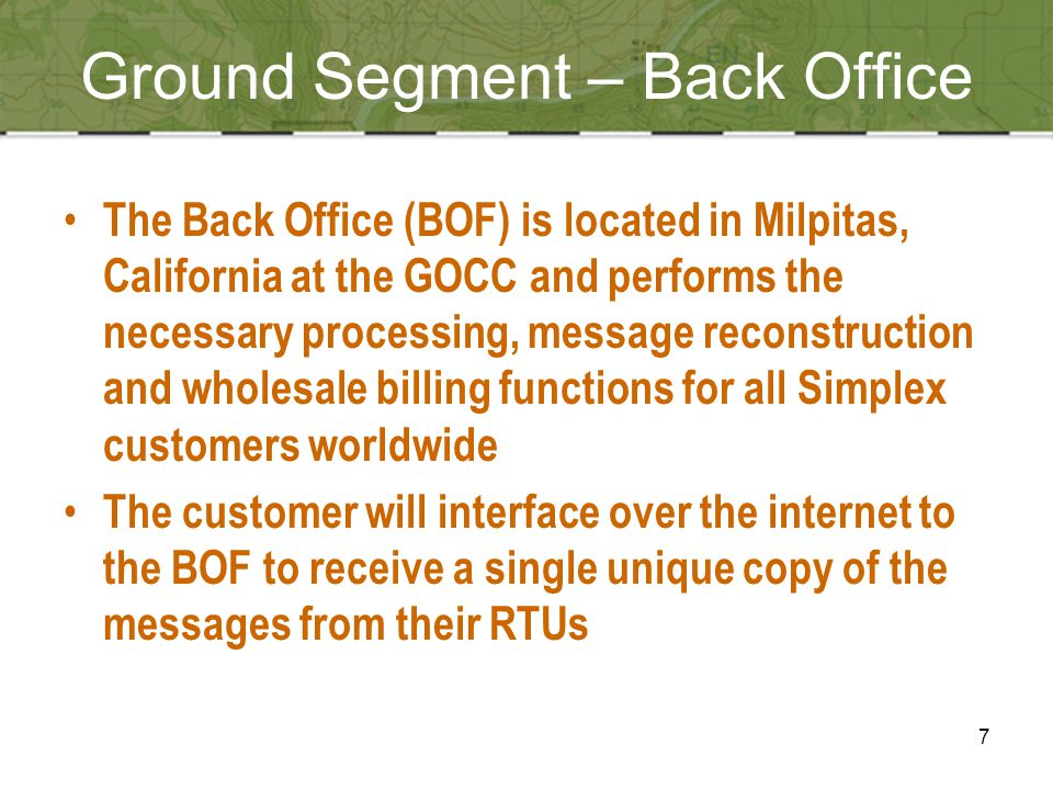7 Ground Segment – Back Office The Back Office (BOF) is located in Milpitas, California at the GOCC and performs the necessary processing, message reconstruction and wholesale billing functions for all Simplex customers worldwide The customer will interface over the internet to the BOF to receive a single unique copy of the messages from their RTUs