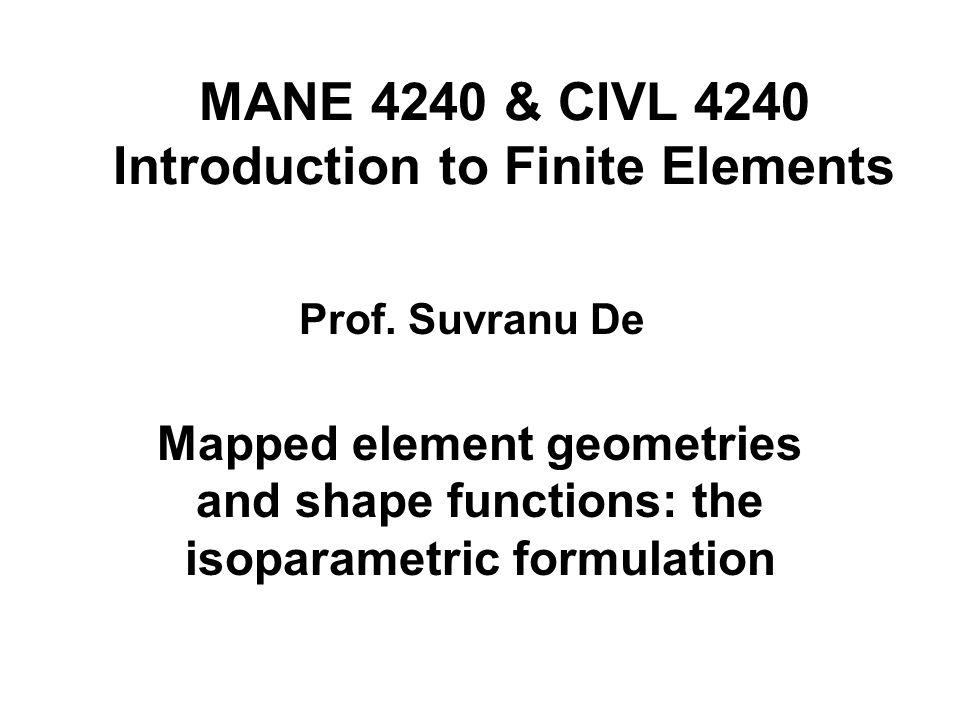 MANE 4240 & CIVL 4240 Introduction to Finite Elements Mapped element geometries and shape functions: the isoparametric formulation Prof. Suvranu De