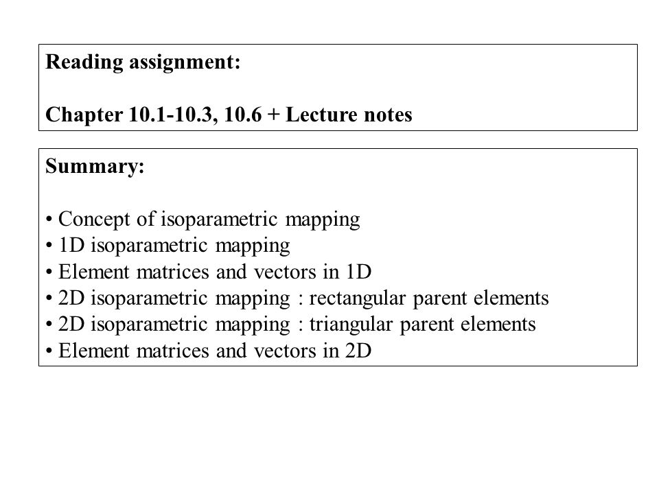 Reading assignment: Chapter 10.1-10.3, 10.6 + Lecture notes Summary: Concept of isoparametric mapping 1D isoparametric mapping Element matrices and ve