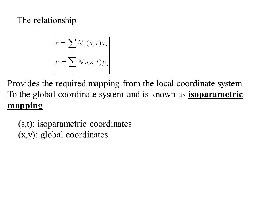The relationship Provides the required mapping from the local coordinate system To the global coordinate system and is known as isoparametric mapping