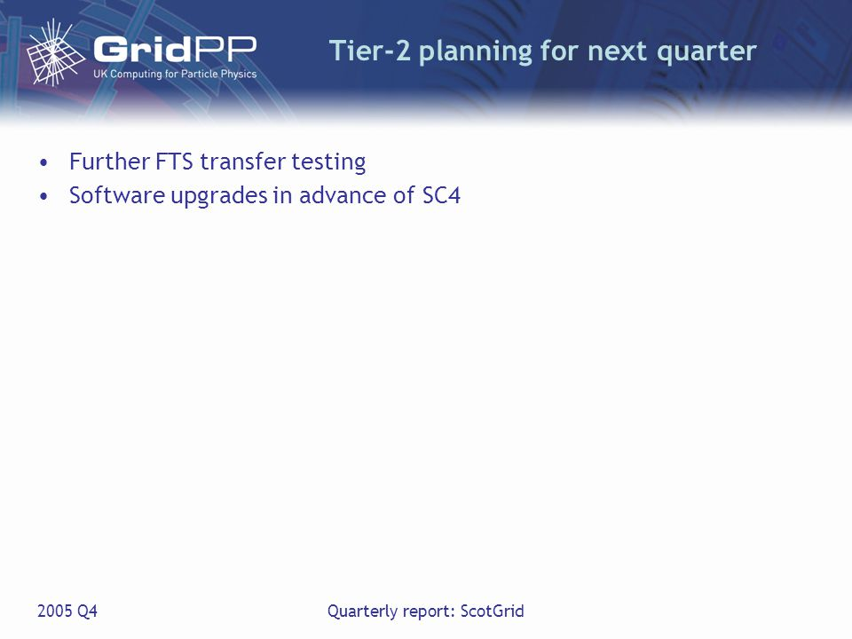 2005 Q4Quarterly report: ScotGrid Tier-2 planning for next quarter Further FTS transfer testing Software upgrades in advance of SC4