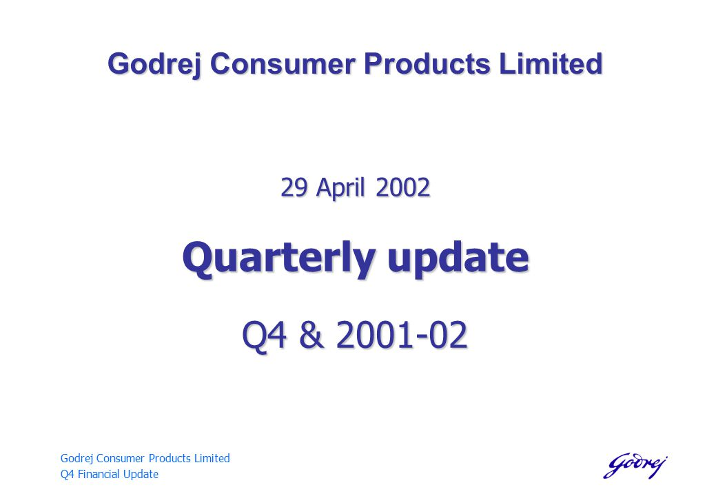 Godrej Consumer Products Limited Q4 Financial Update Godrej Consumer Products Limited 29 April 2002 Quarterly update Q4 & 2001-02
