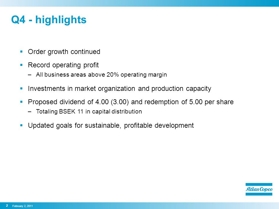 Q4 - highlights  Order growth continued  Record operating profit –All business areas above 20% operating margin  Investments in market organization and production capacity  Proposed dividend of 4.00 (3.00) and redemption of 5.00 per share –Totaling BSEK 11 in capital distribution  Updated goals for sustainable, profitable development February 2, 2011 2