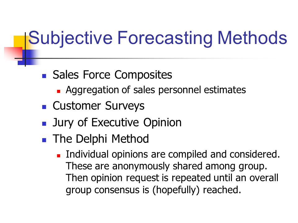 Objective Forecasting Methods Two primary methods: causal models and time series methods Causal Models Let Y be the quantity to be forecasted and (X 1, X 2,..., X n ) are n variables that have predictive power for Y.