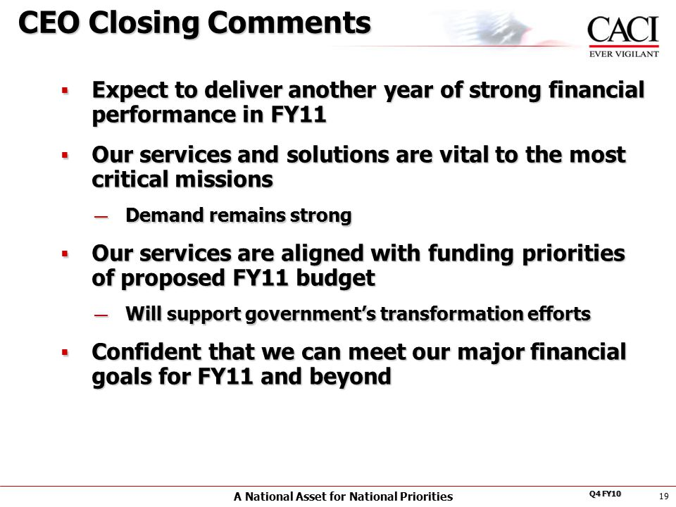 A National Asset for National Priorities Q4 FY10 19 CEO Closing Comments  Expect to deliver another year of strong financial performance in FY11  Our services and solutions are vital to the most critical missions — Demand remains strong  Our services are aligned with funding priorities of proposed FY11 budget — Will support government's transformation efforts  Confident that we can meet our major financial goals for FY11 and beyond