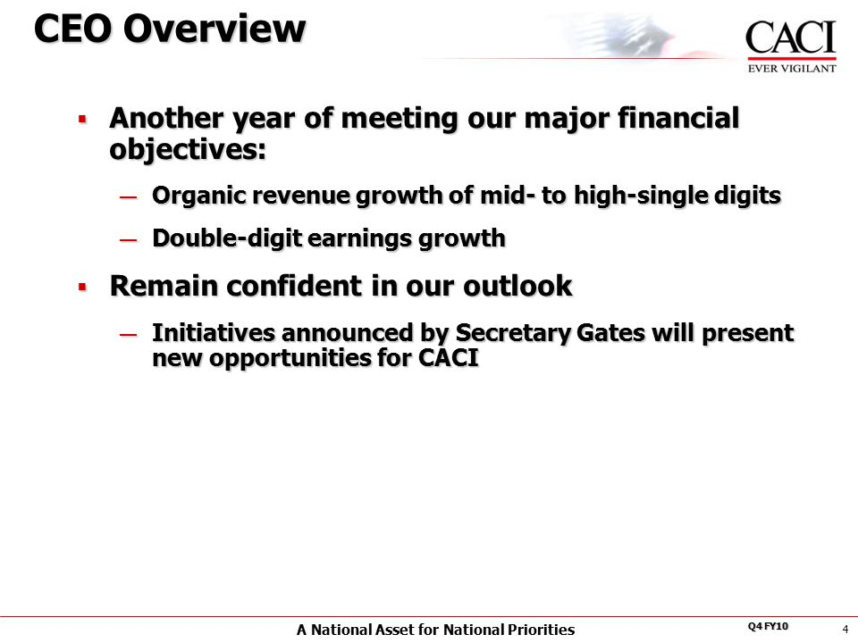 A National Asset for National Priorities Q4 FY10 4 CEO Overview  Another year of meeting our major financial objectives: — Organic revenue growth of mid- to high-single digits — Double-digit earnings growth  Remain confident in our outlook — Initiatives announced by Secretary Gates will present new opportunities for CACI