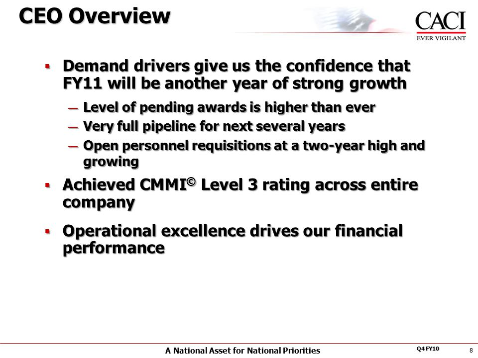A National Asset for National Priorities Q4 FY10  Demand drivers give us the confidence that FY11 will be another year of strong growth — Level of pending awards is higher than ever — Very full pipeline for next several years — Open personnel requisitions at a two-year high and growing  Achieved CMMI © Level 3 rating across entire company  Operational excellence drives our financial performance 8 CEO Overview