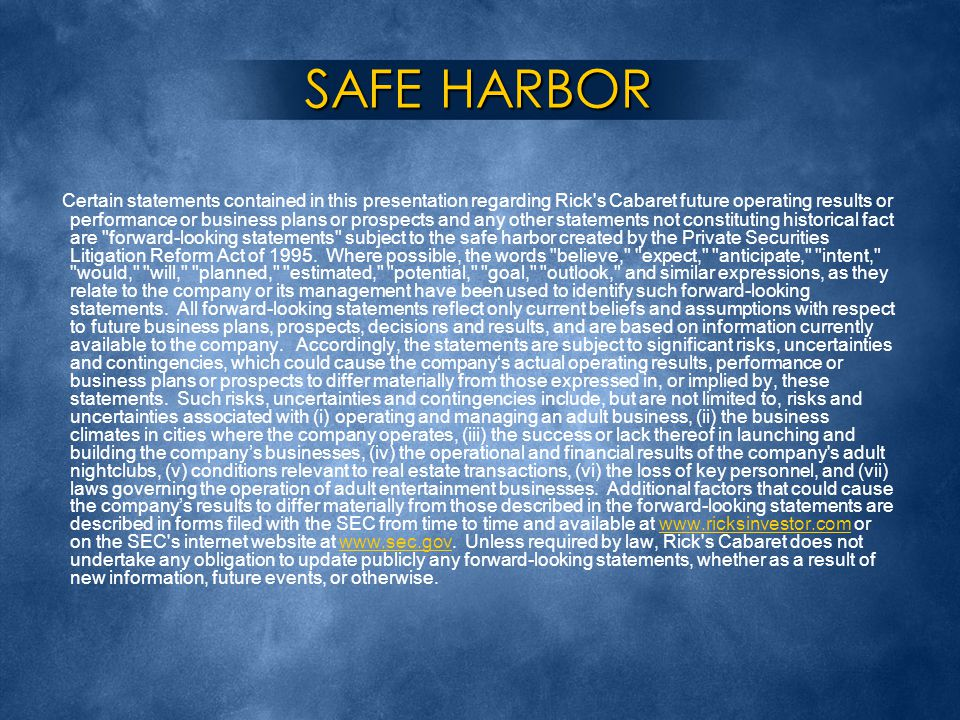 SAFE HARBOR Certain statements contained in this presentation regarding Rick s Cabaret future operating results or performance or business plans or prospects and any other statements not constituting historical fact are forward-looking statements subject to the safe harbor created by the Private Securities Litigation Reform Act of 1995.