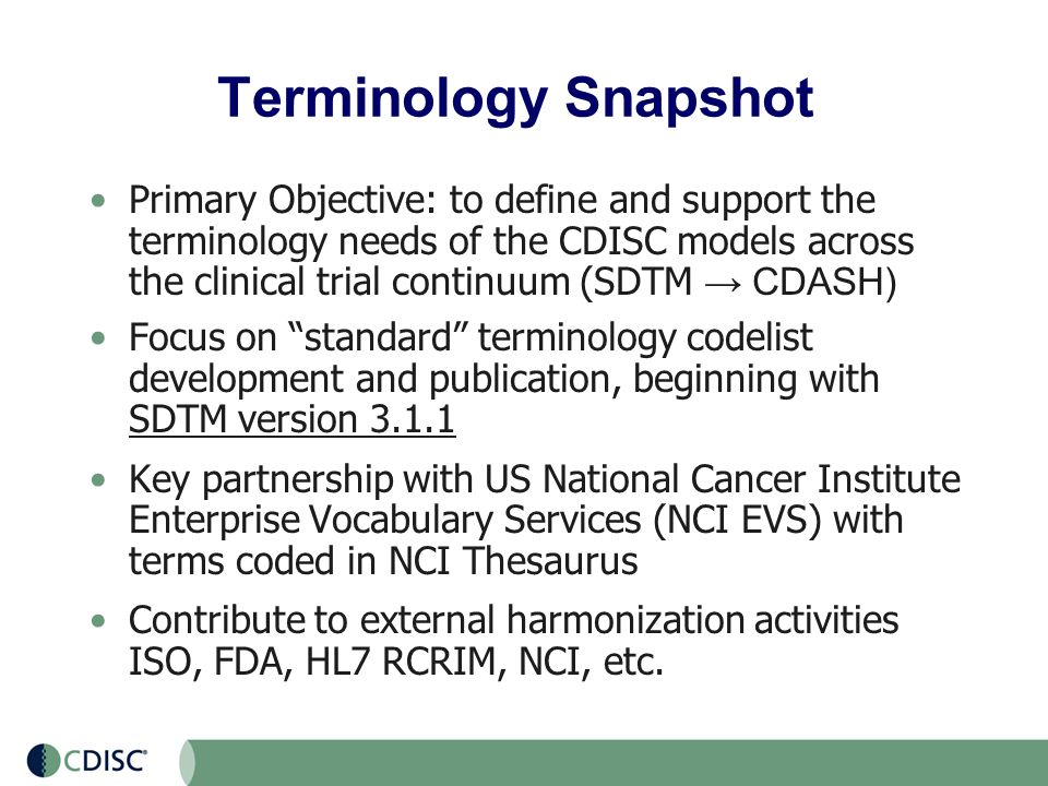 Terminology Snapshot Primary Objective: to define and support the terminology needs of the CDISC models across the clinical trial continuum (SDTM → CDASH) Focus on standard terminology codelist development and publication, beginning with SDTM version 3.1.1 Key partnership with US National Cancer Institute Enterprise Vocabulary Services (NCI EVS) with terms coded in NCI Thesaurus Contribute to external harmonization activities ISO, FDA, HL7 RCRIM, NCI, etc.