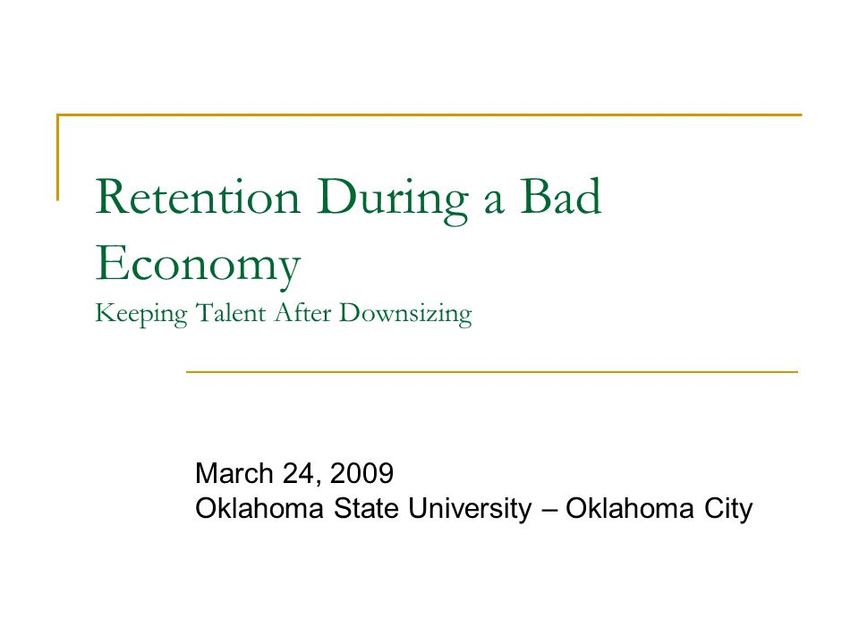 Retention During a Bad Economy Keeping Talent After Downsizing March 24, 2009 Oklahoma State University – Oklahoma City