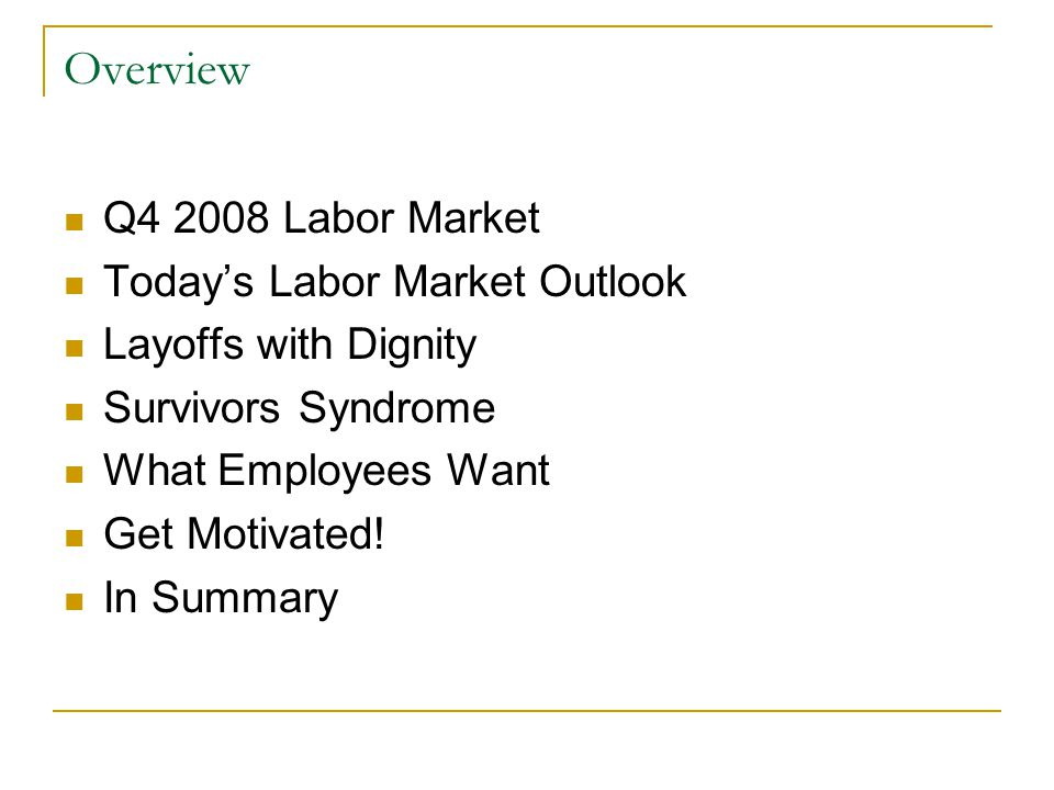 Overview Q4 2008 Labor Market Today's Labor Market Outlook Layoffs with Dignity Survivors Syndrome What Employees Want Get Motivated.