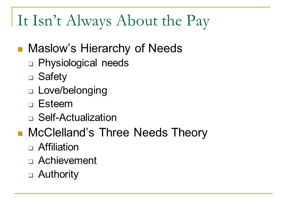 It Isn't Always About the Pay Maslow's Hierarchy of Needs  Physiological needs  Safety  Love/belonging  Esteem  Self-Actualization McClelland's Three Needs Theory  Affiliation  Achievement  Authority