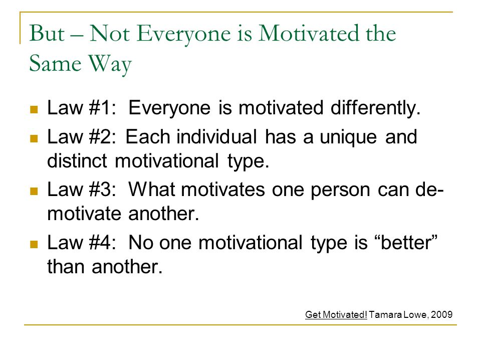 But – Not Everyone is Motivated the Same Way Law #1: Everyone is motivated differently.