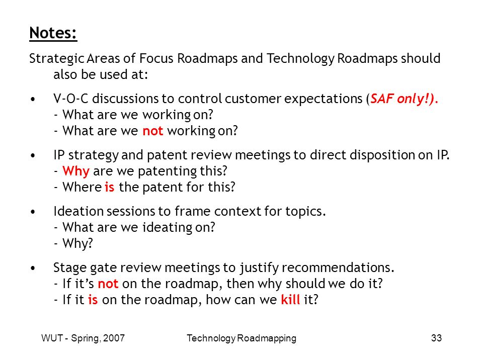 WUT - Spring, 2007Technology Roadmapping33 Notes: Strategic Areas of Focus Roadmaps and Technology Roadmaps should also be used at: V-O-C discussions to control customer expectations (SAF only!).
