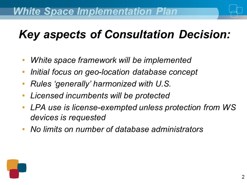 2 White Space Implementation Plan White space framework will be implemented Initial focus on geo-location database concept Rules 'generally' harmonized with U.S.