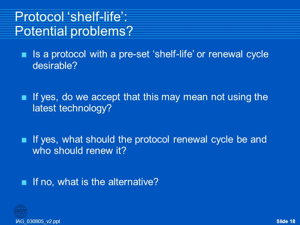 IAG_030805_v2.pptSlide 18 Protocol 'shelf-life': Potential problems?  Is a protocol with a pre-set 'shelf-life' or renewal cycle desirable?  If yes,