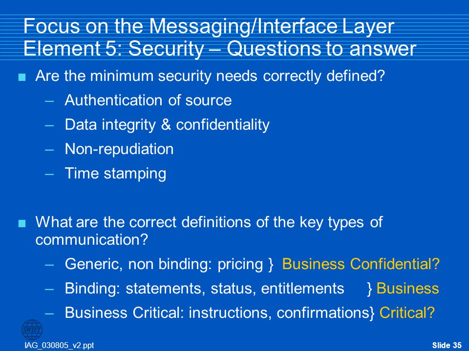 IAG_030805_v2.pptSlide 35 Focus on the Messaging/Interface Layer Element 5: Security – Questions to answer  Are the minimum security needs correctly