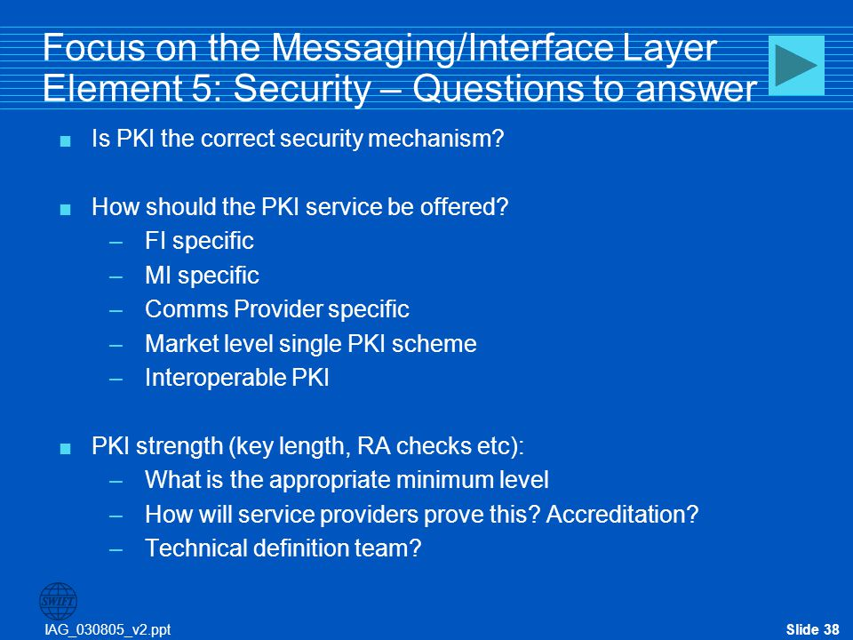 IAG_030805_v2.pptSlide 38 Focus on the Messaging/Interface Layer Element 5: Security – Questions to answer  Is PKI the correct security mechanism? 