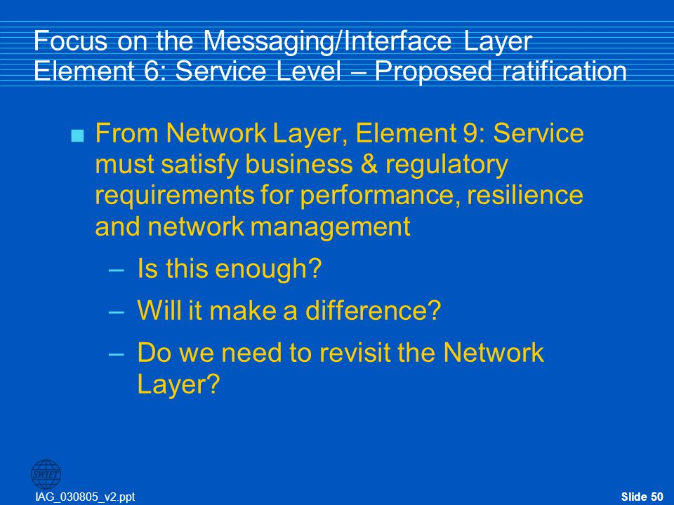 IAG_030805_v2.pptSlide 50 Focus on the Messaging/Interface Layer Element 6: Service Level – Proposed ratification  From Network Layer, Element 9: Ser