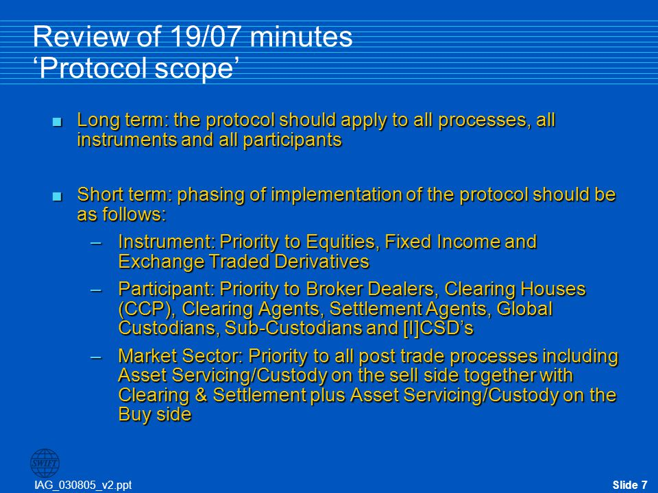 IAG_030805_v2.pptSlide 8 Review of 19/07 minutes 'Protocol scope' Exchange VMU / ETCP Trade Date Space 1 Pre-trade / Trade Space 3 Clearing & Settlement Order Trade IMI: Investment Manager B/D: Broker Dealer VMU: Virtual Matching Utility GC: Global Cust SC: Sub-Cust SA: Settlement Agent (Clearer) CCP: Central Counterparty ICSD: (Int'l) Central Securities Depository Institutional (buy) Side Street (sell) Side Space 2 Post Trade / Pre-Settlement Trade Date + X GC SA CCP SA IMIB/D (I)CSD SC B/D Space 4 Space 4 – Asset Servicing Non Trade Related Activity 1 2 3 - Short Term- Long Term