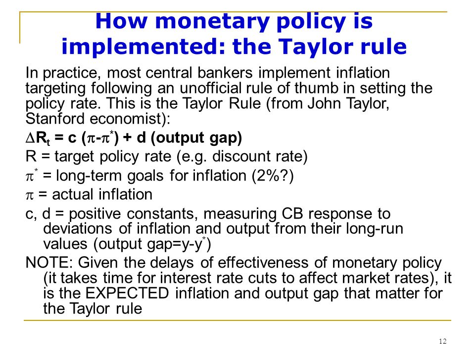 12 How monetary policy is implemented: the Taylor rule In practice, most central bankers implement inflation targeting following an unofficial rule of thumb in setting the policy rate.