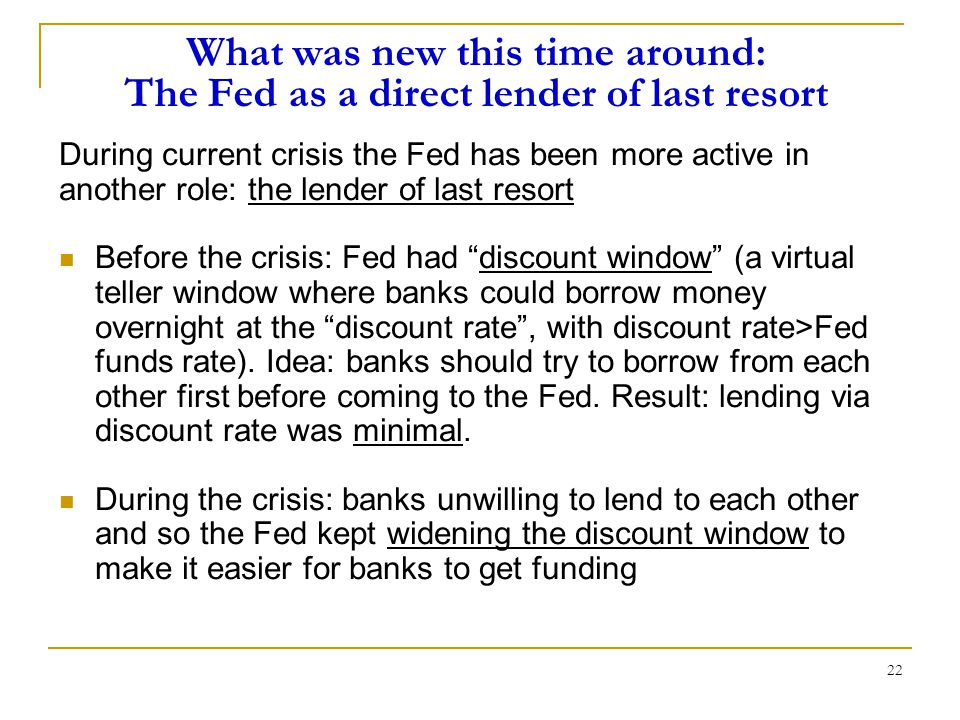 22 What was new this time around: The Fed as a direct lender of last resort During current crisis the Fed has been more active in another role: the lender of last resort Before the crisis: Fed had discount window (a virtual teller window where banks could borrow money overnight at the discount rate , with discount rate>Fed funds rate).