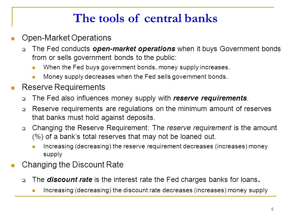 6 The tools of central banks Open-Market Operations  The Fed conducts open-market operations when it buys Government bonds from or sells government bonds to the public: When the Fed buys government bonds, money supply increases.