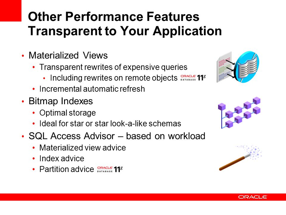 Other Performance Features Transparent to Your Application Materialized Views Transparent rewrites of expensive queries Including rewrites on remote objects Incremental automatic refresh Bitmap Indexes Optimal storage Ideal for star or star look-a-like schemas SQL Access Advisor – based on workload Materialized view advice Index advice Partition advice