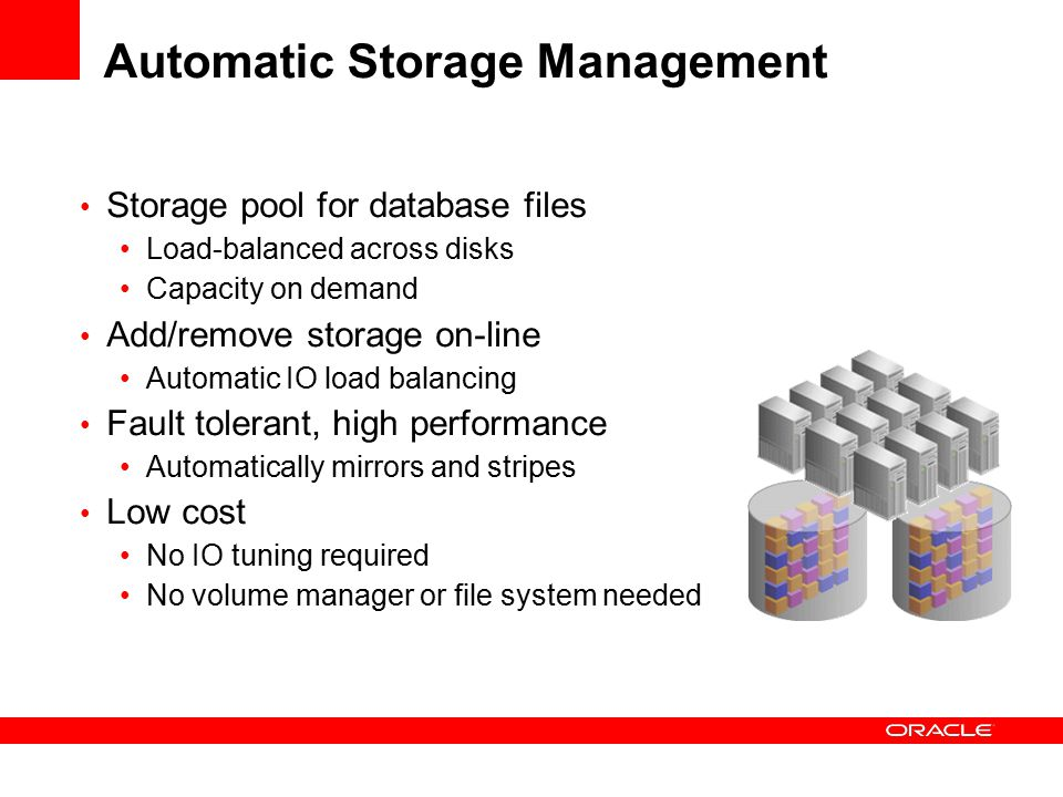 Automatic Storage Management Storage pool for database files Load-balanced across disks Capacity on demand Add/remove storage on-line Automatic IO load balancing Fault tolerant, high performance Automatically mirrors and stripes Low cost No IO tuning required No volume manager or file system needed