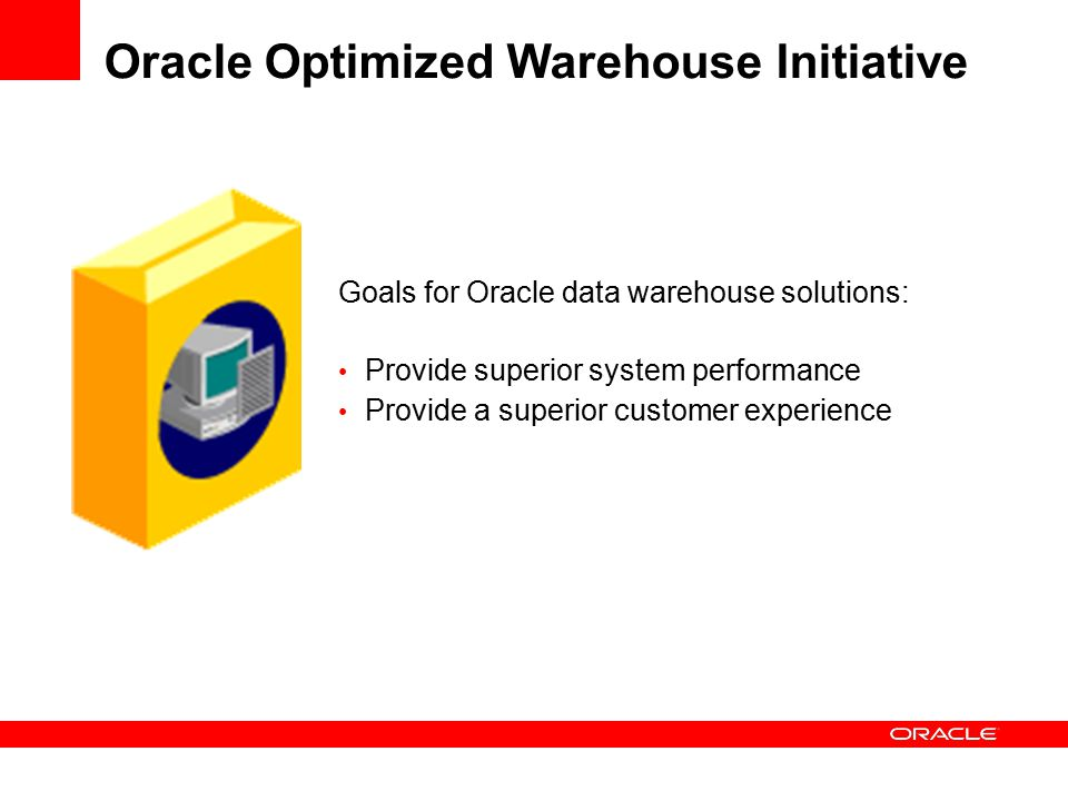 Goals for Oracle data warehouse solutions: Provide superior system performance Provide a superior customer experience