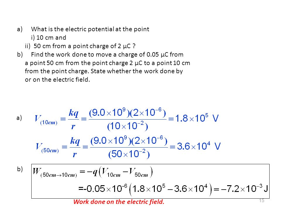 15 a)What is the electric potential at the point i) 10 cm and ii) 50 cm from a point charge of 2 µC ? b)Find the work done to move a charge of 0.05 µC