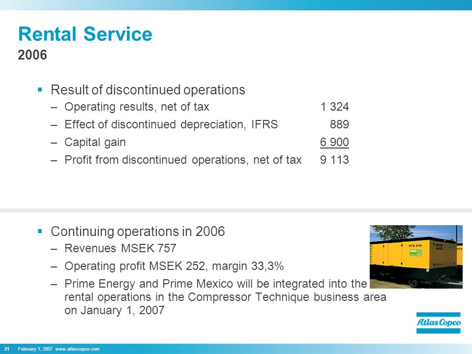 February 1, Rental Service  Result of discontinued operations –Operating results, net of tax1 324 –Effect of discontinued depreciation, IFRS 889 –Capital gain6 900 –Profit from discontinued operations, net of tax9 113  Continuing operations in 2006 –Revenues MSEK 757 –Operating profit MSEK 252, margin 33,3% –Prime Energy and Prime Mexico will be integrated into the rental operations in the Compressor Technique business area on January 1,