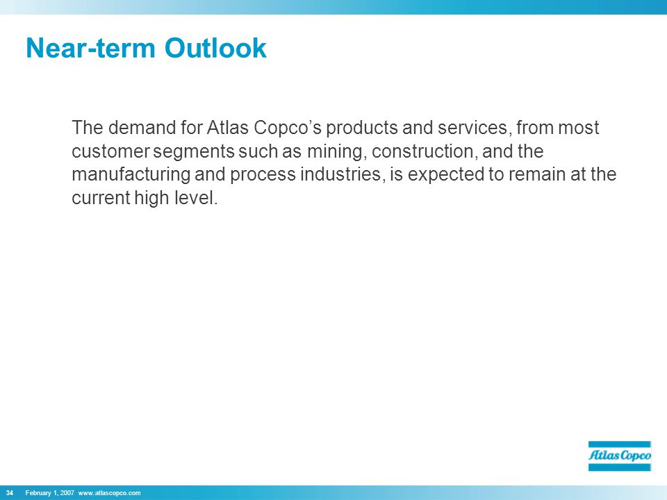 February 1, Near-term Outlook The demand for Atlas Copco's products and services, from most customer segments such as mining, construction, and the manufacturing and process industries, is expected to remain at the current high level.
