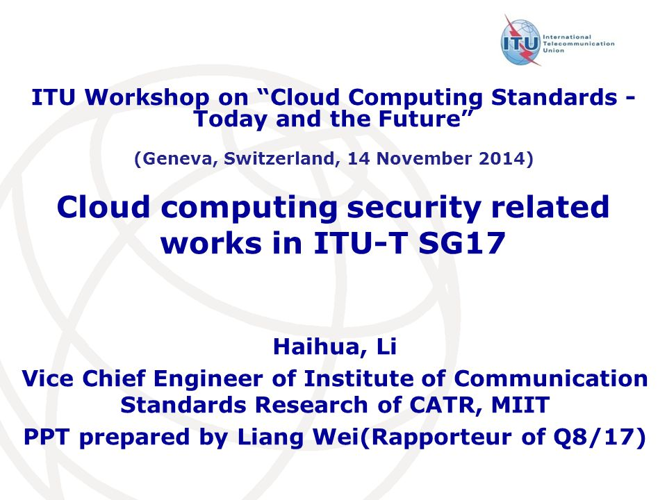 Cloud computing security related works in ITU-T SG17 Haihua, Li Vice Chief Engineer of Institute of Communication Standards Research of CATR, MIIT PPT prepared by Liang Wei(Rapporteur of Q8/17) ITU Workshop on Cloud Computing Standards - Today and the Future (Geneva, Switzerland, 14 November 2014)