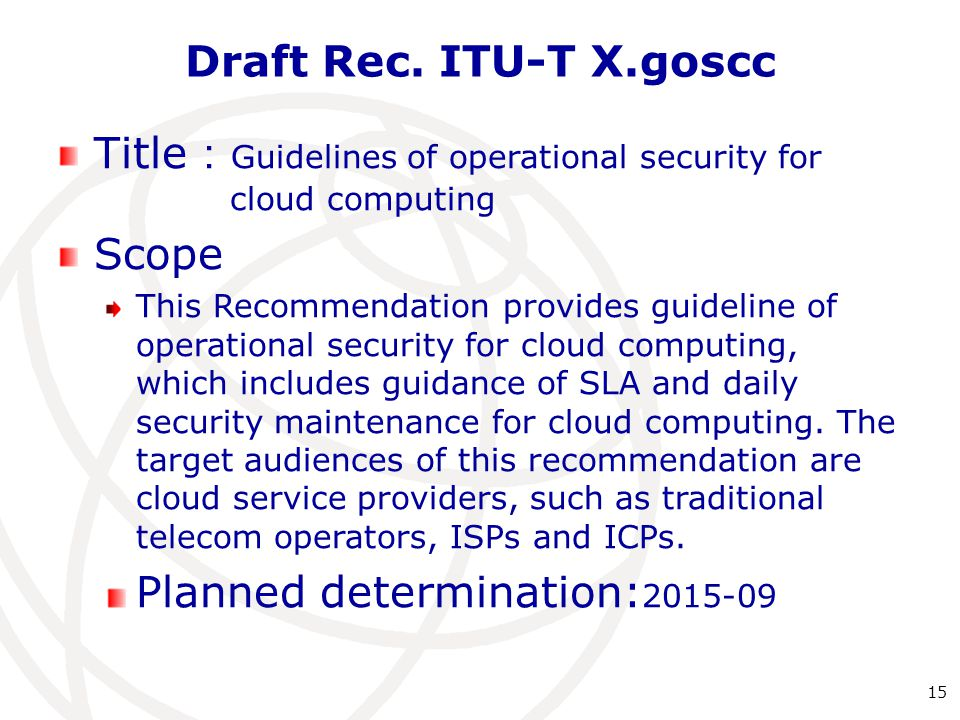 Draft Rec. ITU-T X.goscc 15 Title : Guidelines of operational security for cloud computing Scope This Recommendation provides guideline of operational