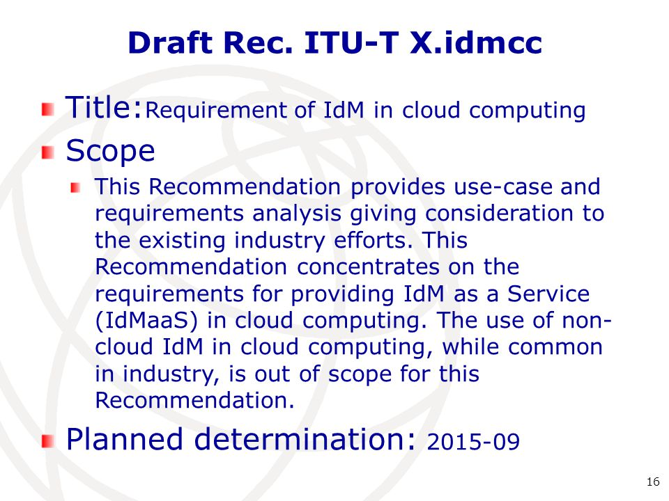 Draft Rec. ITU-T X.idmcc 16 Title: Requirement of IdM in cloud computing Scope This Recommendation provides use-case and requirements analysis giving