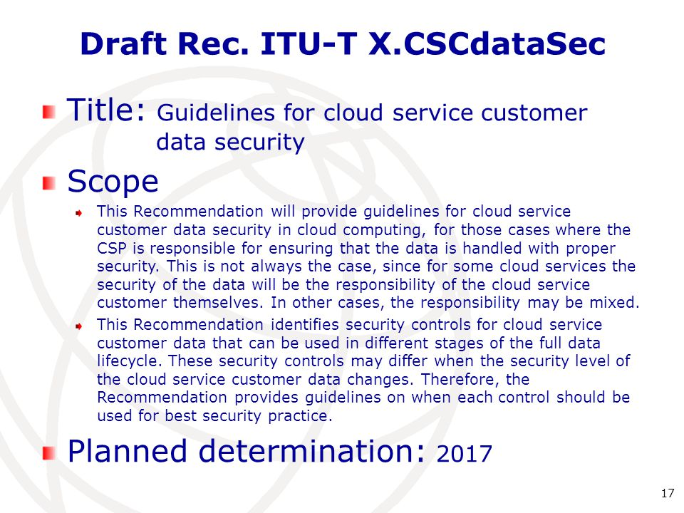 Draft Rec. ITU-T X.CSCdataSec 17 Title: Guidelines for cloud service customer data security Scope This Recommendation will provide guidelines for clou