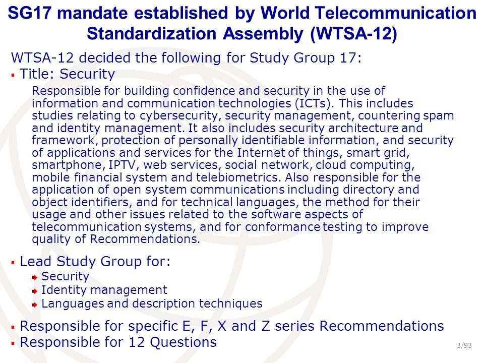 SG17 mandate established by World Telecommunication Standardization Assembly (WTSA-12) WTSA-12 decided the following for Study Group 17:  Title: Security Responsible for building confidence and security in the use of information and communication technologies (ICTs).